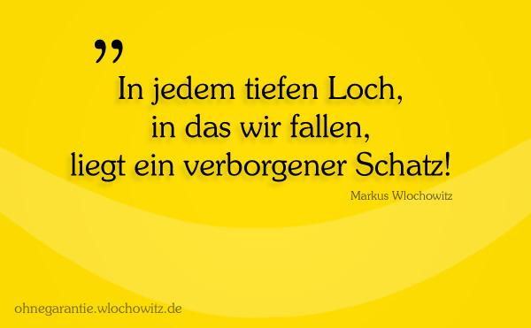 In jedem tiefen Loch, in das wir fallen, liegt ein verborgener Schatz - Markus Wlochowitz