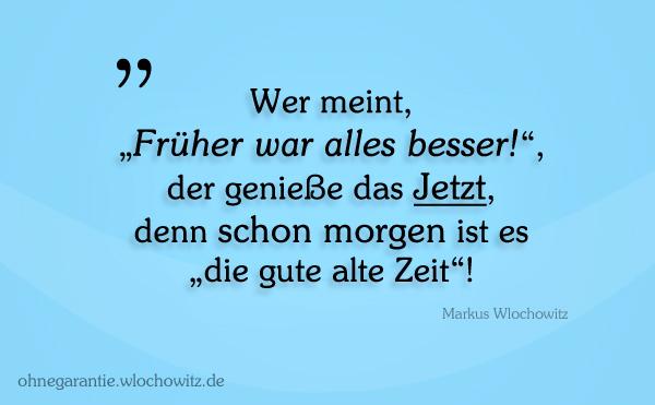 """Wer meint, """"Früher war alles besser!"""", der genieße das Jetzt, denn schon morgen ist es """"die gute alte Zeit""""! - Markus Wlochowitz"""